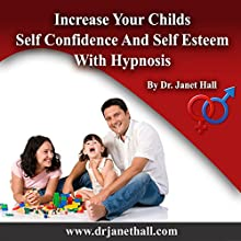 Increase Your Child's Self Confidence and Self Esteem with Hypnosis  by Janet Mary Hall Narrated by Janet Mary Hall
