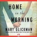 Home in the Morning: A Novel (       UNABRIDGED) by Mary Glickman Narrated by Donna Postel