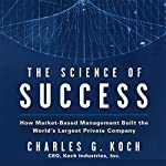 The Science of Success: How Market-Based Management Built the World's Largest Private Company | Charles G. Koch
