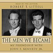 The Men We Became: My Friendship with John F. Kennedy, Jr. | [Robert T. Littell]