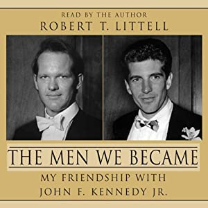 The Men We Became: My Friendship with John F. Kennedy, Jr. | [Robert T. Littell]