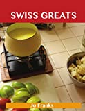 Swiss Greats: Delicious Swiss Recipes, The Top 100 Swiss Recipes