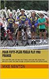 img - for Four Fifty-plus Fools Flit Fru France: Four over-fifty year old men tour France, cycle over 900 miles from Biarritz to Caen, and pass through 16 towns twinned with British towns. book / textbook / text book