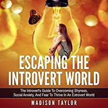 Escaping the Introvert World: The Introvert's Guide to Overcoming Shyness, Social Anxiety, and Fear to Thrive in an Extrovert World Audiobook by Madison Taylor Narrated by Jim D. Johnston