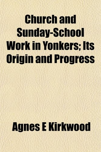 Church and Sunday-School Work in Yonkers; Its Origin and Progress