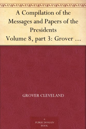 A Compilation of the Messages and Papers of the Presidents Volume 8, part 3: Grover Cleveland, First Term PDF