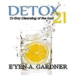 Detox 21: 21 Day Cleansing of the Soul | E'yen A. Gardner