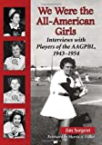 We Were the All-American Girls: Interviews with Players of the AAGPBL, 1943-1954
