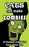 Cats Can Make Zombies: 35 Random and Weird Facts about Cats (Pointless Facts from the Internet Series Book 1)