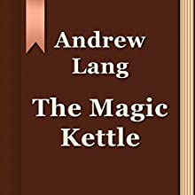 The Magic Kettle (Annotated) (       UNABRIDGED) by Andrew Lang Narrated by Anastasia Bertollo