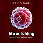 Life Unfolding: How the Human Body Creates Itself | Jamie A. Davies