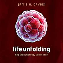 Life Unfolding: How the Human Body Creates Itself (       UNABRIDGED) by Jamie A. Davies Narrated by Napoleon Ryan