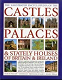 The Illustrated Encyclopedia of the Castles, Palaces & Stately Houses of Britain & Ireland: Britain's Magnificent Architectural, Cultural And ... And 500 Fine Art Paintings And Photograph