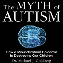 The Myth of Autism: How a Misunderstood Epidemic Is Destroying Our Children Audiobook by Dr. Michael Goldberg, Elyse Goldberg Narrated by Clinton Wade