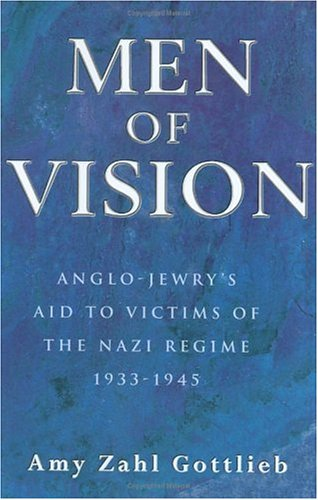 Men of Vision: Anglo-Jewry's Aid to Victims of the Nazi Regime 1933-1945, Amy Zahl Gottlieb