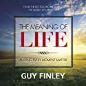 The Meaning of Life: Making Every Moment Matter  by Guy Finley Narrated by Guy Finley