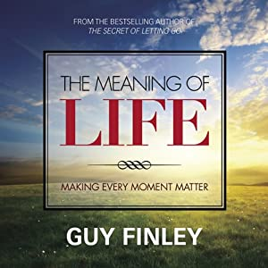 The Meaning of Life: Making Every Moment Matter | [Guy Finley]