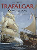 The Trafalgar Companion: A Guide to History's Most Famous Sea Battle and the Life of Admiral Lord Nelson: The Complete Guide to History's Most Famous Sea Battle and the Life of Admiral Lord Nelson
