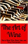 The Art of Wine: How to Make Wine, Me...