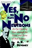 Yes, We Have No Neutrons: An Eye-Opening Tour through the Twists and Turns of Bad Science (0471295868) by Dewdney, A. K.