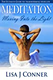 Meditation - Moving Into the Light: The Ultimate Guide to Transforming Your Life
