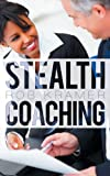 Stealth Coaching: Everyday Conversations for Extraordinary Results