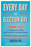 Every Day Is Election Day: A Womans Guide to Winning Any Office, from the PTA to the White House