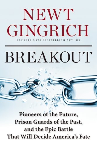Gingrich – Breakout: Pioneers of the Future, Prison Guards of the Past, and the Epic Battle That Will Decide America's Fate.