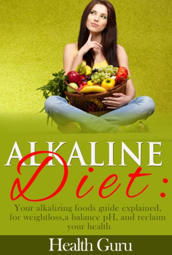 Alkaline Diet:Your Alkalizing Foods Guide Explained, For Weightloss,A Balance Ph, And Reclaim Your Health.