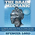 The Brain Mechanic: A Quick and Easy Way to Tune Up the Mind and Maximize Emotional Health (       UNABRIDGED) by Spencer Lord Narrated by Spencer Lord