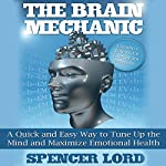 The Brain Mechanic: A Quick and Easy Way to Tune Up the Mind and Maximize Emotional Health | Spencer Lord
