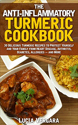 The Anti-Inflammatory Turmeric Cookbook: 30 Delicious Turmeric Recipes to Protect Yourself and Your Family From Heart Disease, Arthritis, Diabetes, Allergies and More. by Lucia Vergara