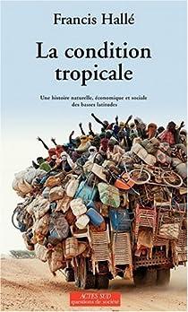 La condition tropicale : Une histoire naturelle, économique et sociale des basses latitudes par Hallé