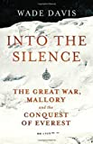 Wade Davis Into The Silence: The Great War, Mallory and the Conquest of Everest by Davis, Wade (2011)