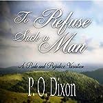 To Refuse Such a Man: A Pride and Prejudice Variation   P. O. Dixon