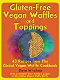 Gluten-Free Vegan Waffles and Toppings: 43 Recipes from The Global Vegan Waffle Cookbook