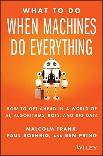 What To Do When Machines Do Everything: How to Get Ahead in a World of AI, Algorithms, Bots, and Big Data [Frank, Malcolm - Roehrig, Paul - Pring, Ben] (Tapa Dura)