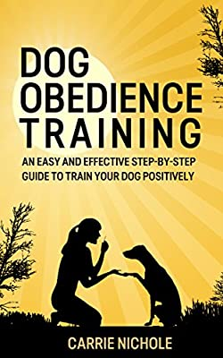 Dog training: Dog Obedience Training -An Easy and Effective Step-by-Step Guide to Train Your Dog Positively( Puppy training, Dog Training,Puppy training ... training books, Housebreaking your puppy)