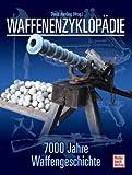 Waffenenzyklopädie: 7000 Jahre Waffengeschichte