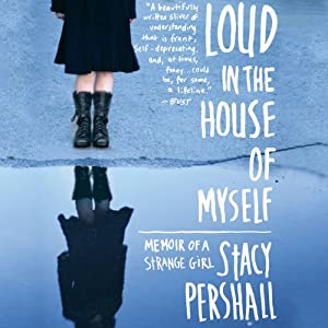 Loud in the House of Myself: Memoir of a Strange Girl | [Stacy Pershall]
