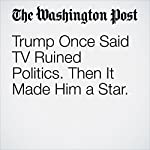 Trump Once Said TV Ruined Politics. Then It Made Him a Star | Drew Harwell,Mary Jordan