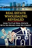 Real Estate Wholesaling Revealed: How To Flip Real Estate With No Cash And No Credit (Real Estate Investment, Flipping Houses, Real Estate Wholesaling, ... Investing, Flip Real Estate, Flip a House)