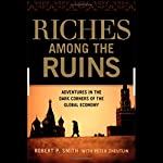 Riches Among Ruins: Adventures in the Dark Corners of the Global Economy | Robert P Smith,Peter Zheutlin