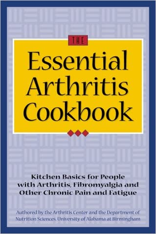 The Essential Arthritis Cookbook : Kitchen Basics for People With Arthritis, Fibromyalgia and Other Chronic Pain and Fatigue