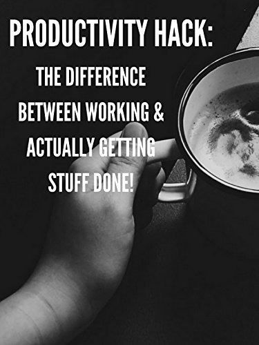 Productivity Hack: The Difference Between Working & Actually Getting Stuff Done!