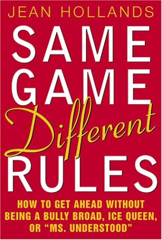 "Same Game, Different Rules: How to Get Ahead Without Being a Bully Broad, Ice Queen, or ""Ms. Understood"", Hollands, Jean"