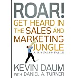 Roar! Get Heard in the Sales and Marketing Jungle: A Business Fable ~ Kevin Daum