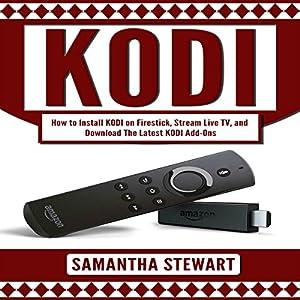 KODI: How to Install Kodi on Fire Stick, Stream Live TV, and Install the Latest Add-Ons Hörbuch von Samantha Stewart Gesprochen von: sangita chauhan