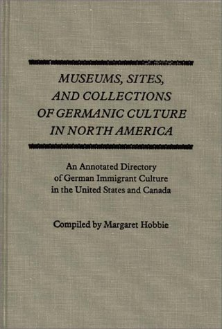 Museums, Sites, and Collections of Germanic Culture in North America: An Annotated Directory of German Immigrant Culture in the United States and ... Culture in the United States of America