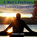 A Man's Feelings: Finding Closure After Divorce (       UNABRIDGED) by Michael L. Eads Narrated by Michael L. Eads